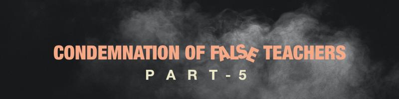 "Sermon ""Condemnation of False Teachers"" Pt.5"